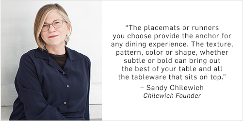 """""""The placemats or runners you choose to place on top of your table provide the anchor for any dining experience. The texture, pattern, color or shape you use, whether subtle or bold can bring out the best of your table surface and all the tableware that sits on top."""" – Sandy Chilewich, Chilewich Founder"""