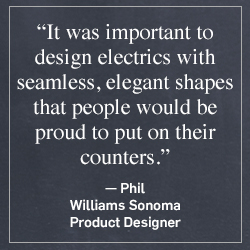 """It was important to design electrics with seamless, elegant shapes that people would be proud to put on their counters."" -Phil, Williams Sonoma Product Designer"