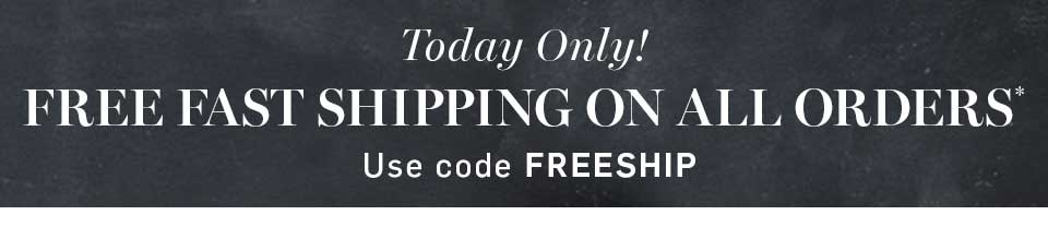Today Only! Free Fast Shipping On Your Entire Order* Use Code FREESHIP