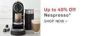 Up to 40% Off Nespresso* Shop Now >